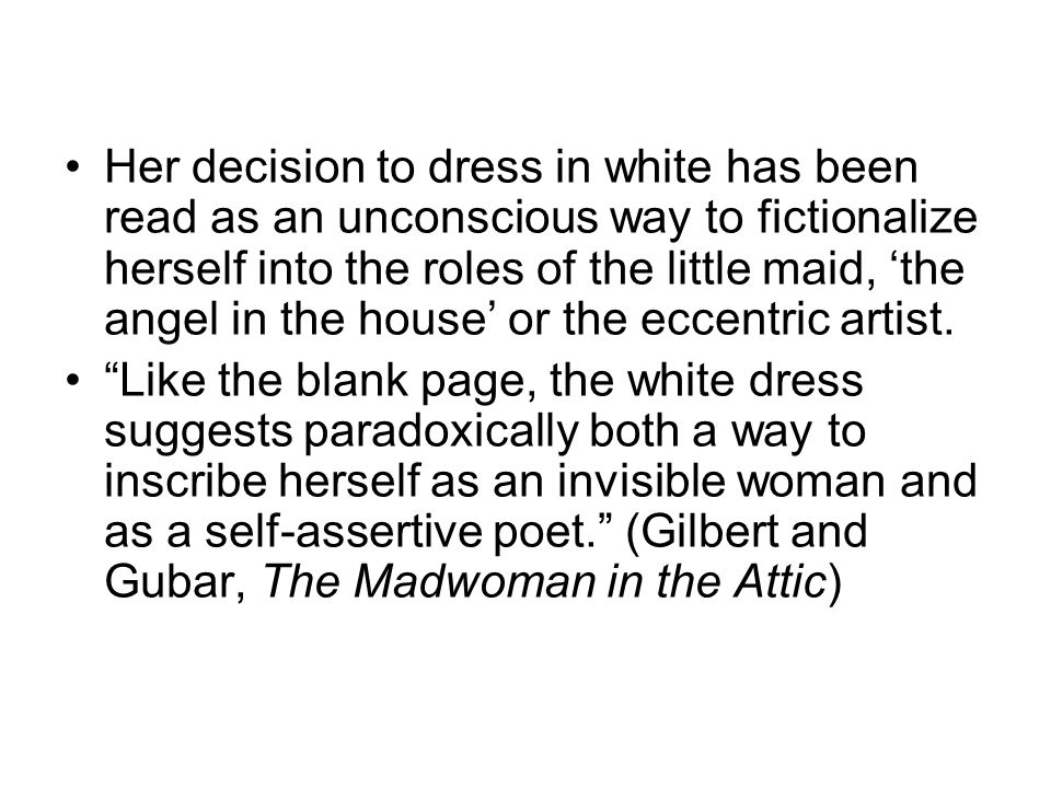 Her decision to dress in white has been read as an unconscious way to fictionalize herself into the roles of the little maid, the angel in the house or the eccentric artist.