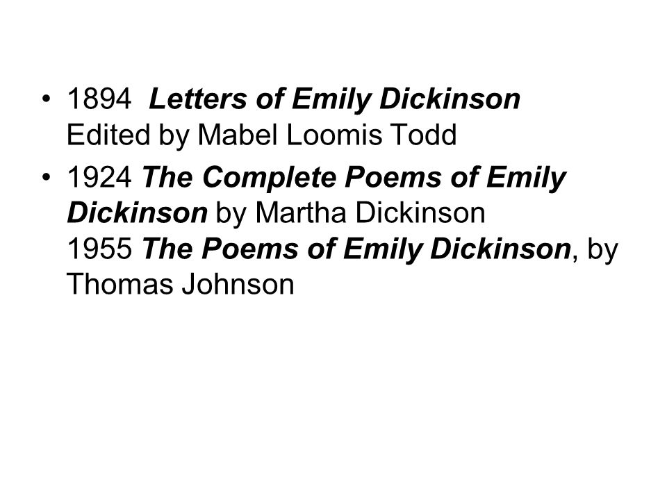 1894 Letters of Emily Dickinson Edited by Mabel Loomis Todd 1924 The Complete Poems of Emily Dickinson by Martha Dickinson 1955 The Poems of Emily Dickinson, by Thomas Johnson