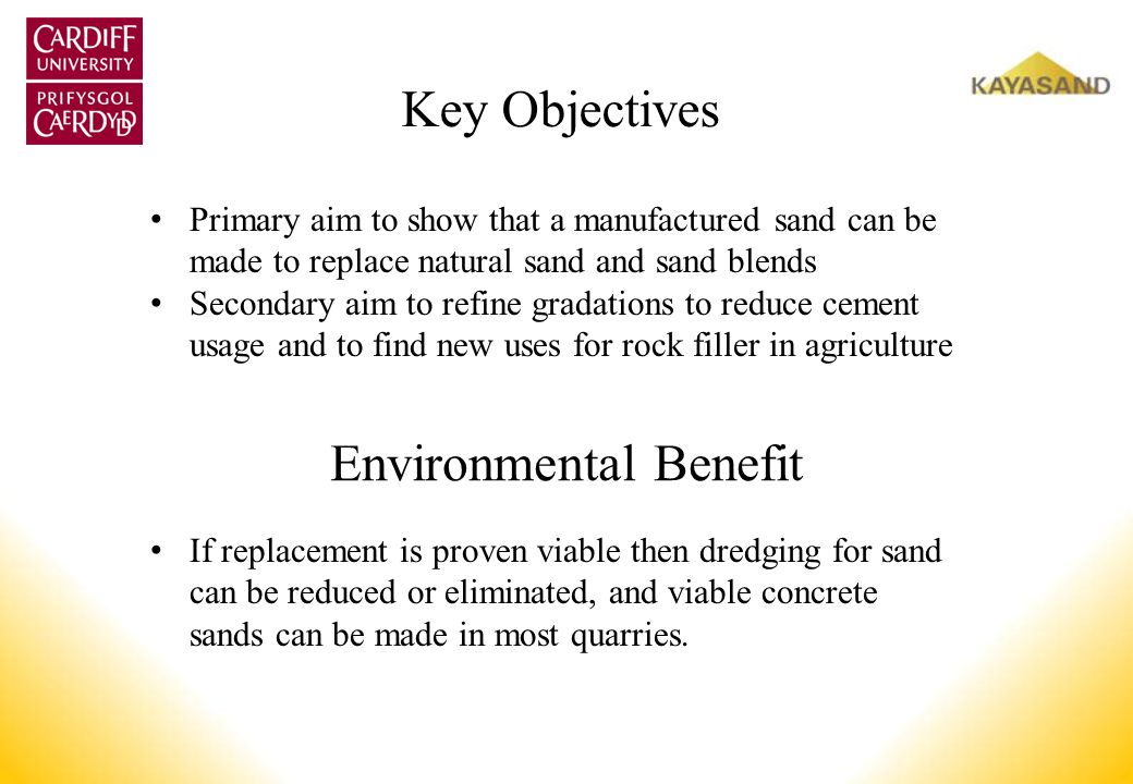Key Objectives Primary aim to show that a manufactured sand can be made to replace natural sand and sand blends Secondary aim to refine gradations to