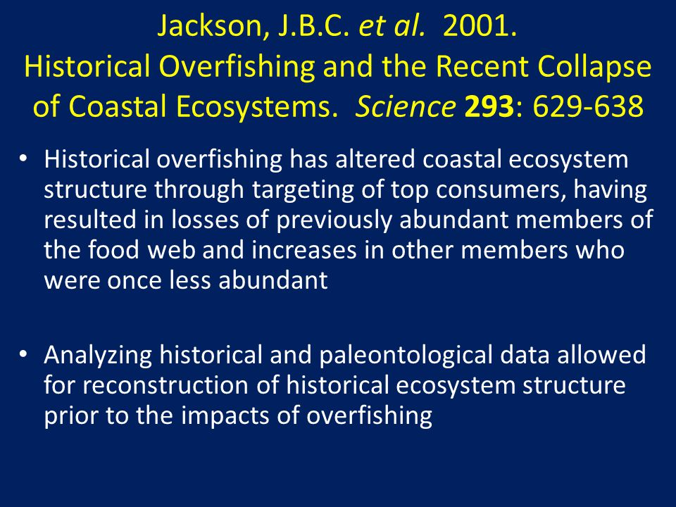 Jackson, J.B.C. et al. 2001. Historical Overfishing and the Recent Collapse of Coastal Ecosystems. Science 293: 629-638 Historical overfishing has alt