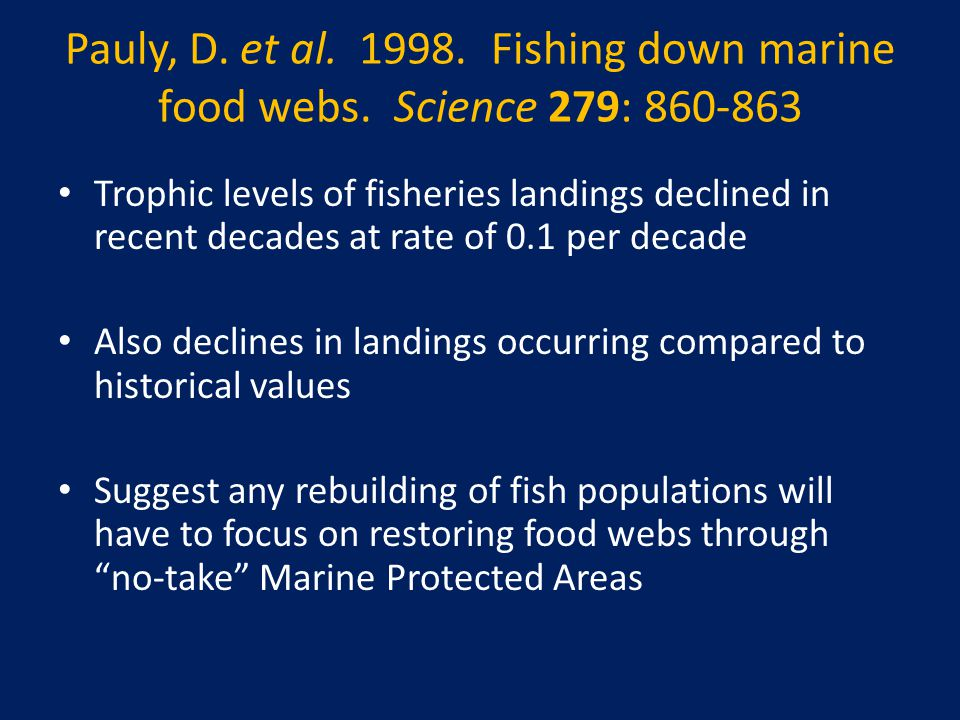 Trophic levels of fisheries landings declined in recent decades at rate of 0.1 per decade Also declines in landings occurring compared to historical values Suggest any rebuilding of fish populations will have to focus on restoring food webs through no-take Marine Protected Areas