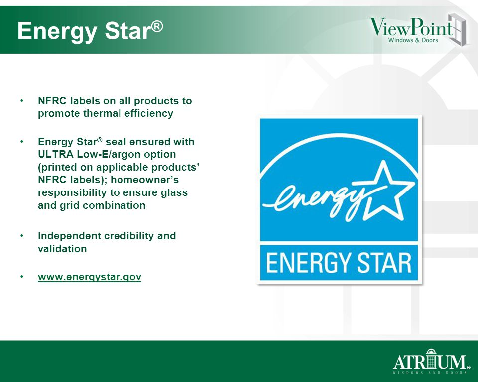 ® NFRC labels on all products to promote thermal efficiency Energy Star ® seal ensured with ULTRA Low-E/argon option (printed on applicable products NFRC labels); homeowners responsibility to ensure glass and grid combination Independent credibility and validation www.energystar.gov Energy Star ®