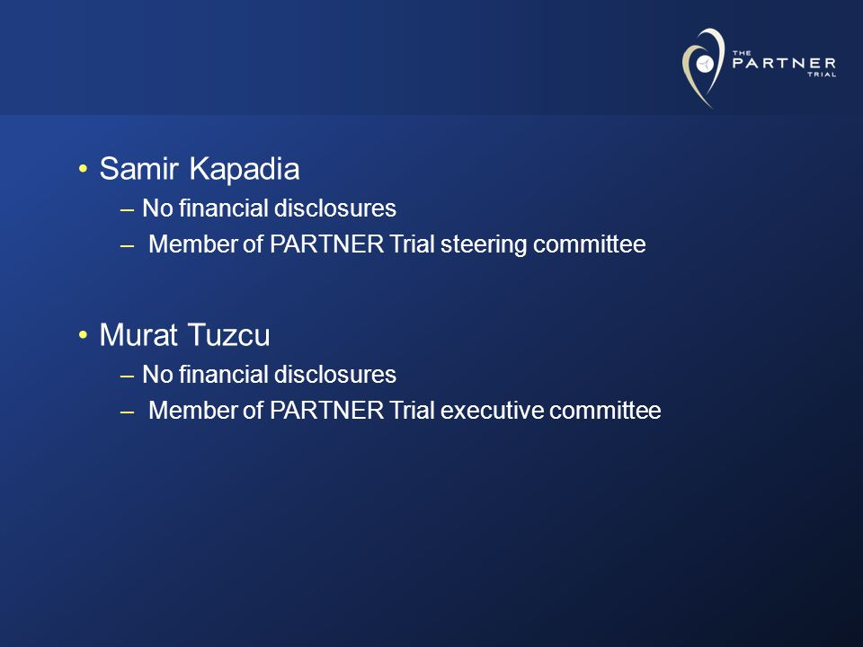 Samir Kapadia –No financial disclosures – Member of PARTNER Trial steering committee Murat Tuzcu –No financial disclosures – Member of PARTNER Trial executive committee