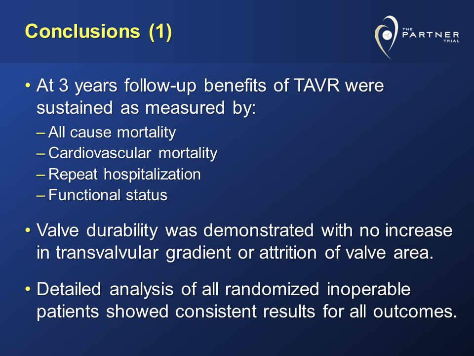 Conclusions (1) At 3 years follow-up benefits of TAVR were sustained as measured by:At 3 years follow-up benefits of TAVR were sustained as measured by: –All cause mortality –Cardiovascular mortality –Repeat hospitalization –Functional status Valve durability was demonstrated with no increase in transvalvular gradient or attrition of valve area.Valve durability was demonstrated with no increase in transvalvular gradient or attrition of valve area.
