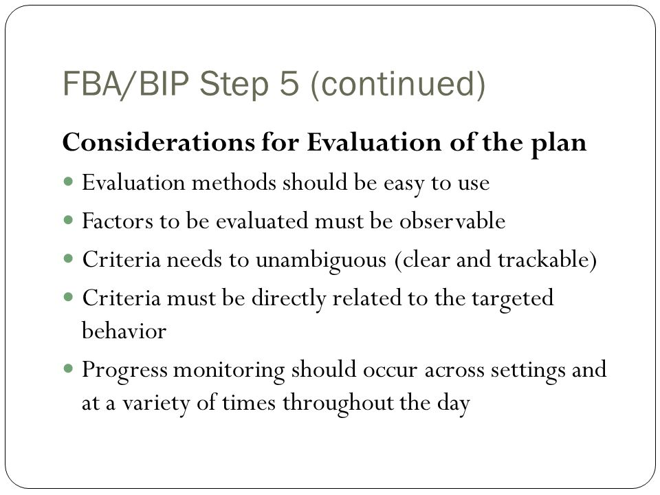 FBA/BIP Step 5 (continued) Frequency of Plan Review Progress should be reviewed quarterly or on an as needed basis Coincides with Report Card reviews, IEP Reviews Provide information from BIP reviews to the parent or family consistently