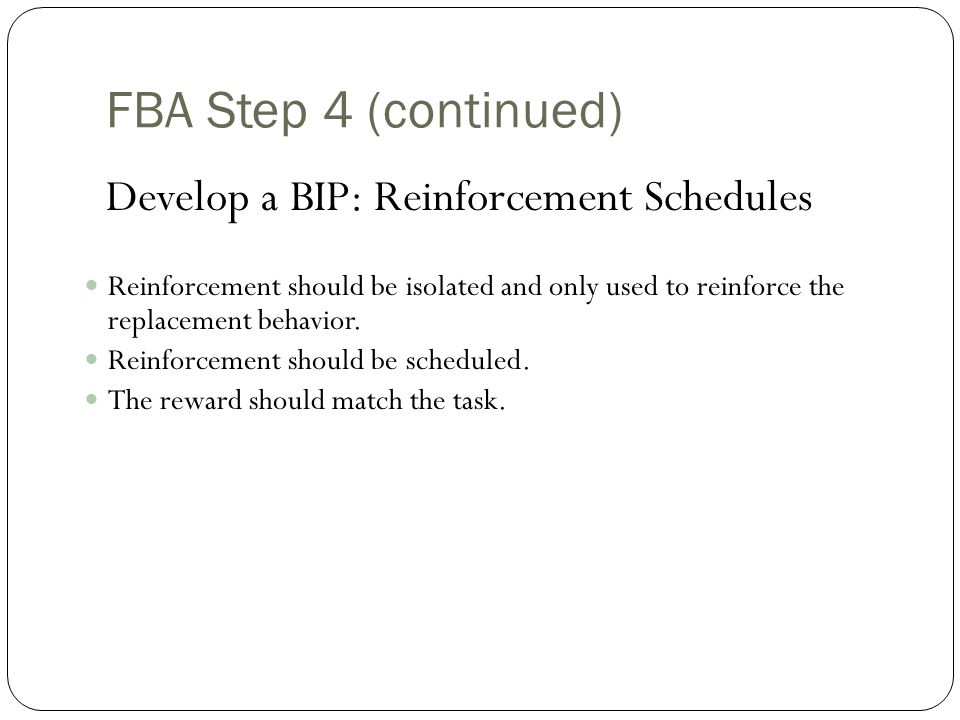 FBA/BIP Step 4 (continued) Develop a BIP: Reinforcement Schedules Reinforcement is the most important part of any behavior plan.