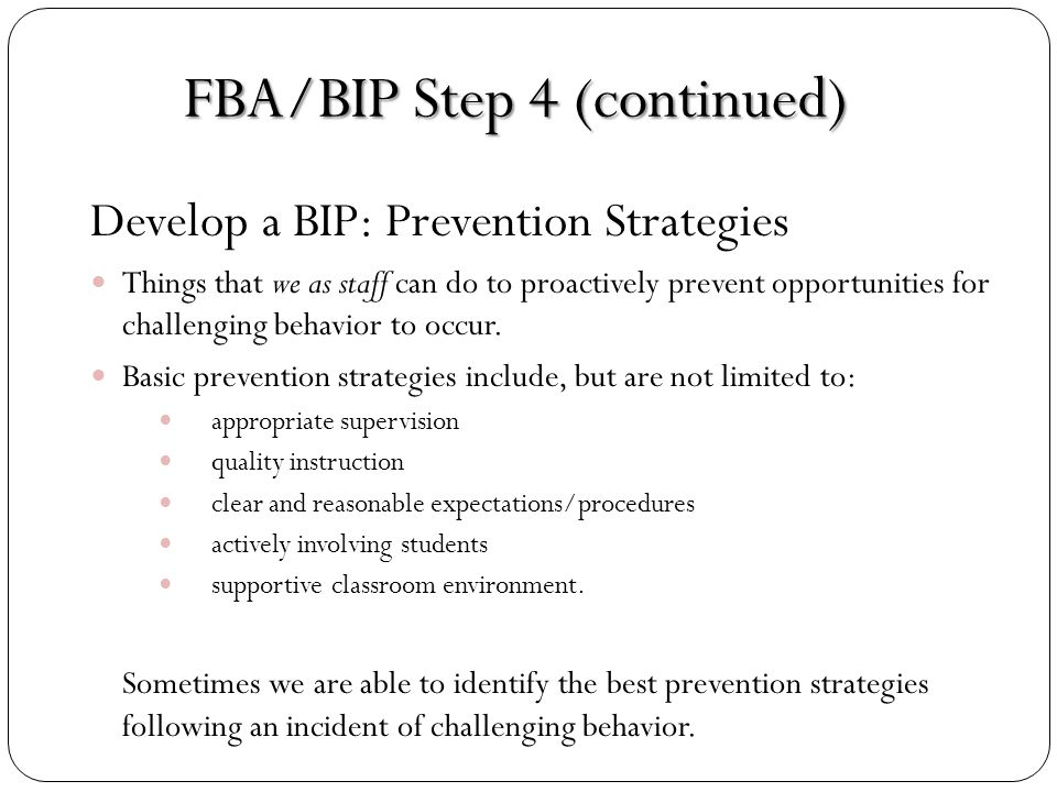 FBA Step 4 (continued) Develop a BIP: Reinforcement Schedules Reinforcement should be isolated and only used to reinforce the replacement behavior.