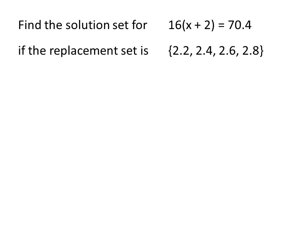 Find the solution set for16(x + 2) = 70.4 if the replacement set is{2.2, 2.4, 2.6, 2.8}