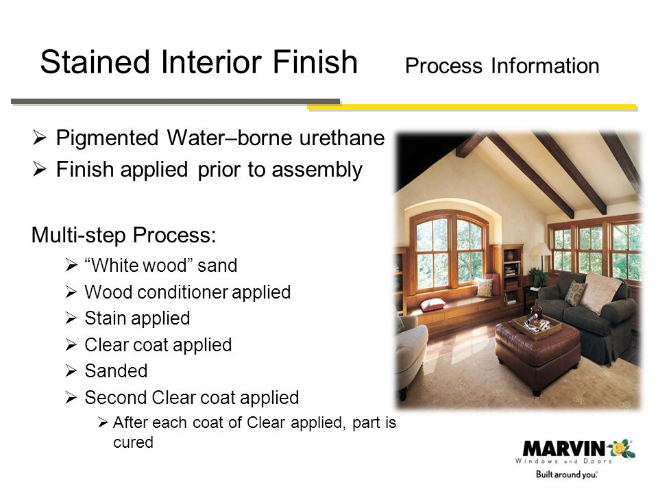 Stain Interior Finish Refinishing If there is ever a need or desire to re-finish the window or door the following procedure should be followed Abrade surface to de-gloss with 220-320 grit sand paper Remove dust with tack cloth Apply a high quality finish per instructions Only additional clear coats or painting should be done.