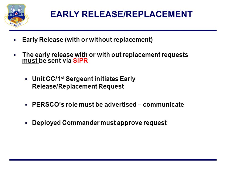 Early Release (with or without replacement) The early release with or with out replacement requests must be sent via SIPR Unit CC/1 st Sergeant initia