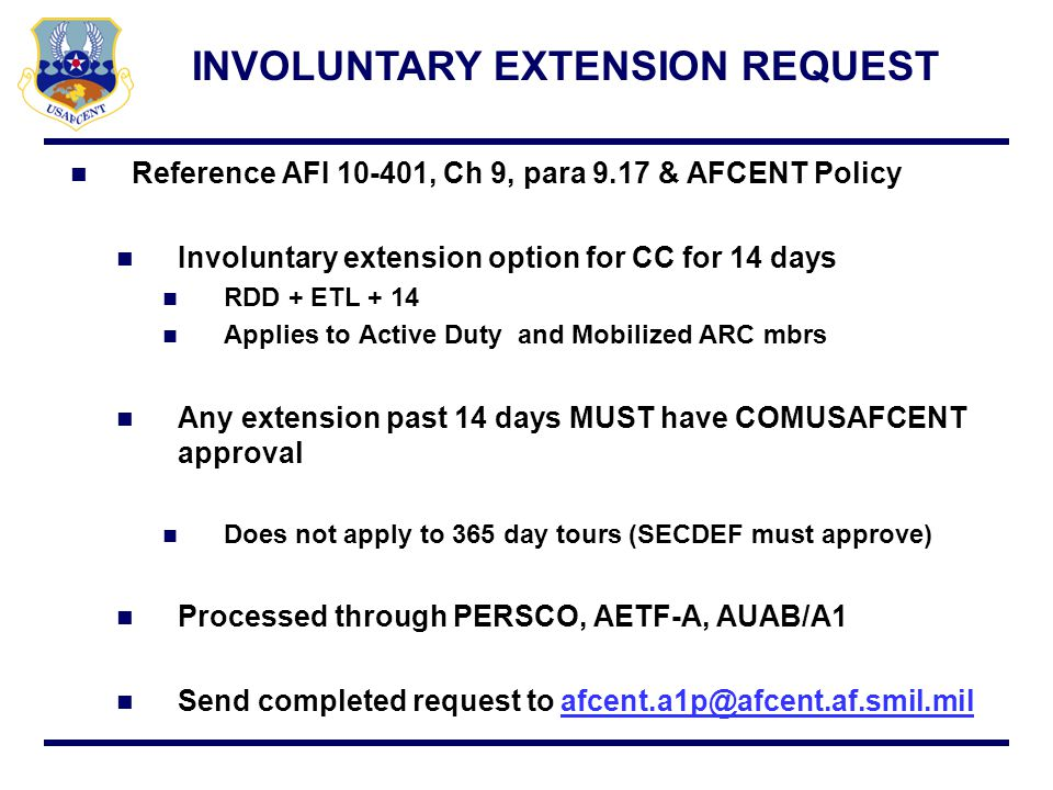 Reference AFI 10-401, Ch 9, para 9.17 & AFCENT Policy Involuntary extension option for CC for 14 days RDD + ETL + 14 Applies to Active Duty and Mobili