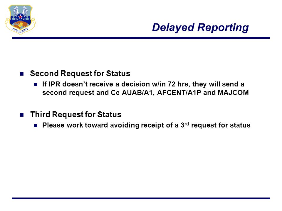 Delayed Reporting Second Request for Status If IPR doesnt receive a decision w/in 72 hrs, they will send a second request and Cc AUAB/A1, AFCENT/A1P a