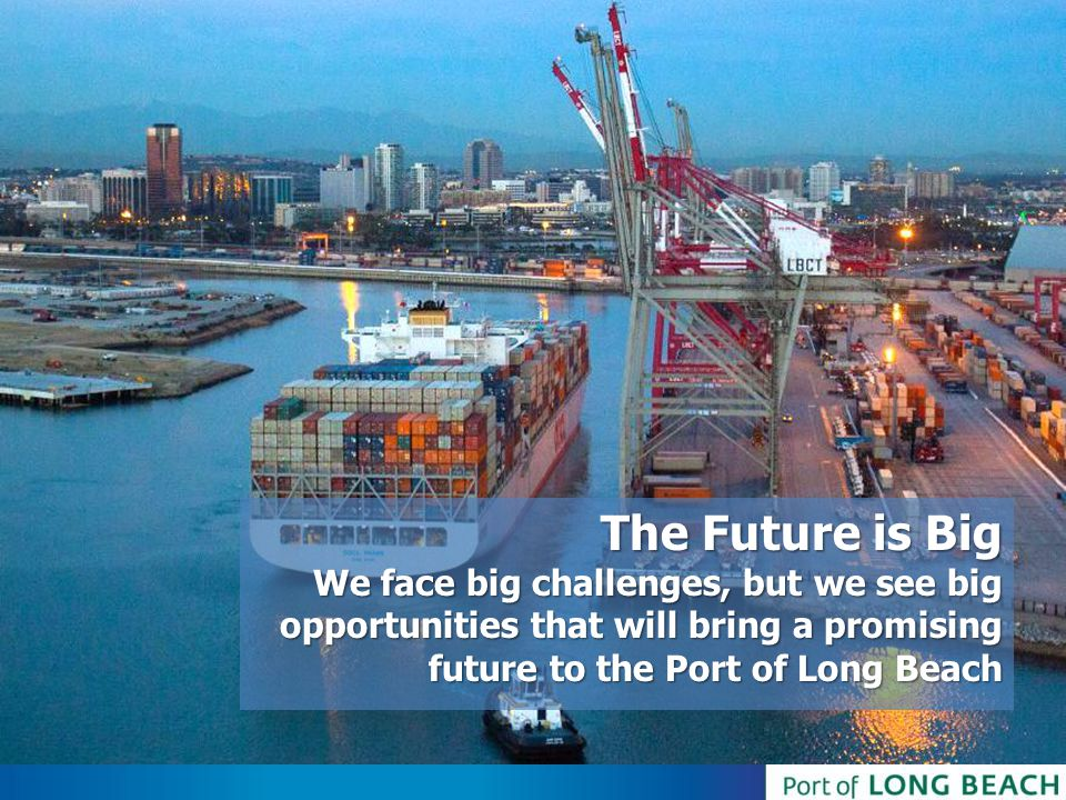 The Future is Big We face big challenges, but we see big opportunities that will bring a promising future to the Port of Long Beach
