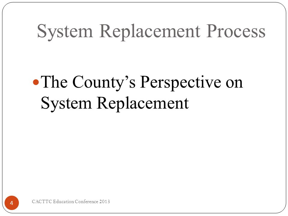 System Replacement Process CACTTC Education Conference 2013 4 The Countys Perspective on System Replacement