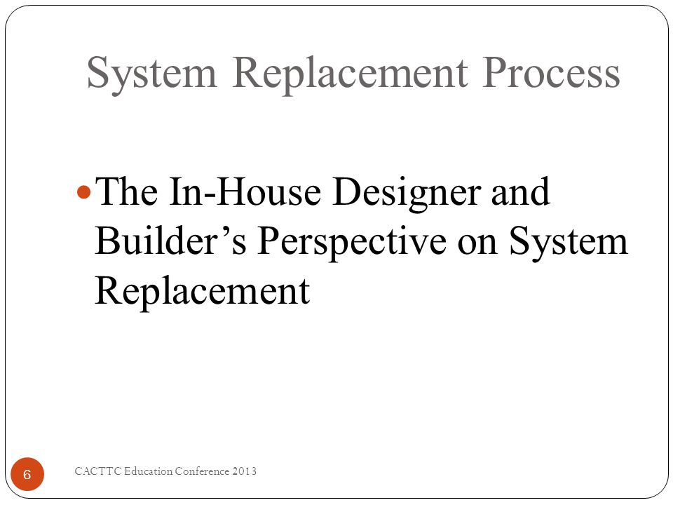 System Replacement Process CACTTC Education Conference 2013 6 The In-House Designer and Builders Perspective on System Replacement