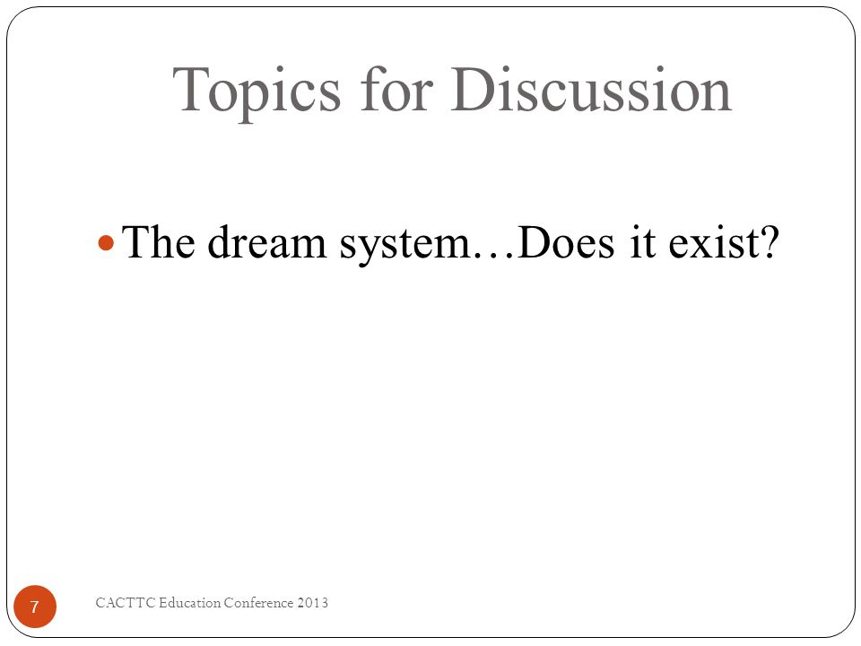 Topics for Discussion CACTTC Education Conference 2013 7 The dream system…Does it exist?