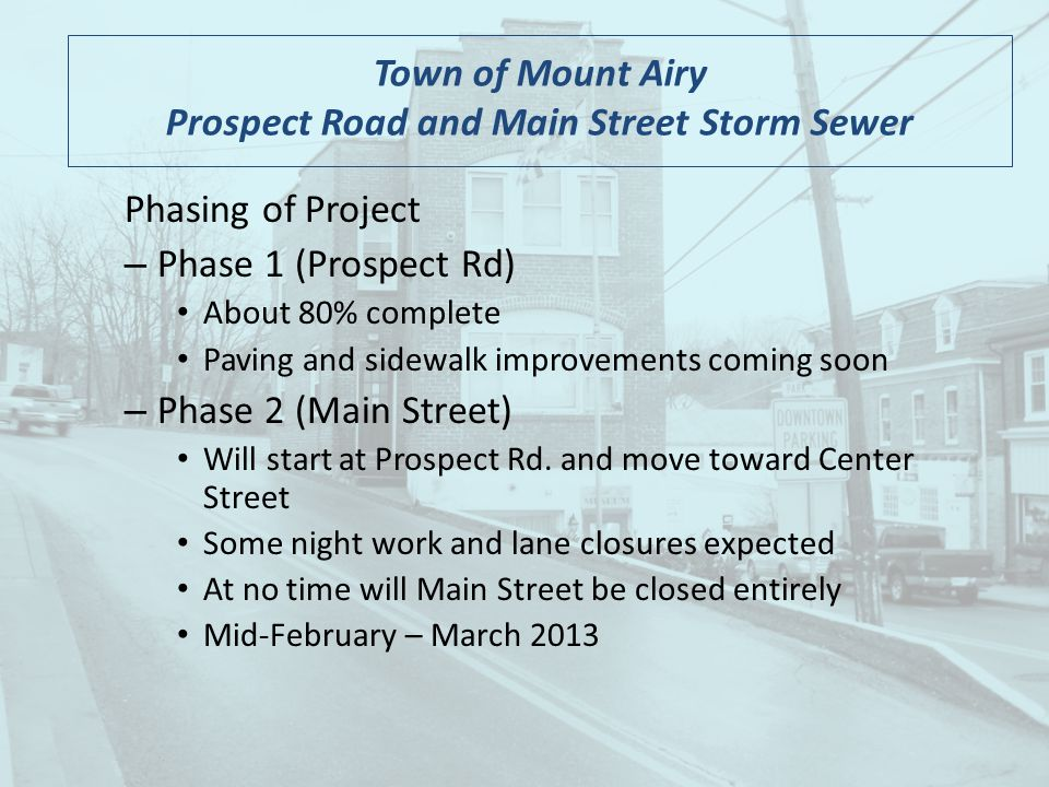 Town of Mount Airy Prospect Road and Main Street Storm Sewer Phasing of Project – Phase 1 (Prospect Rd) About 80% complete Paving and sidewalk improvements coming soon – Phase 2 (Main Street) Will start at Prospect Rd.