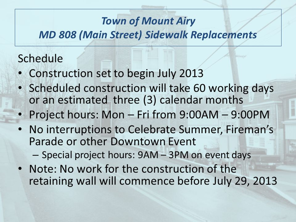 Schedule Construction set to begin July 2013 Scheduled construction will take 60 working days or an estimated three (3) calendar months Project hours: Mon – Fri from 9:00AM – 9:00PM No interruptions to Celebrate Summer, Firemans Parade or other Downtown Event – Special project hours: 9AM – 3PM on event days Note: No work for the construction of the retaining wall will commence before July 29, 2013