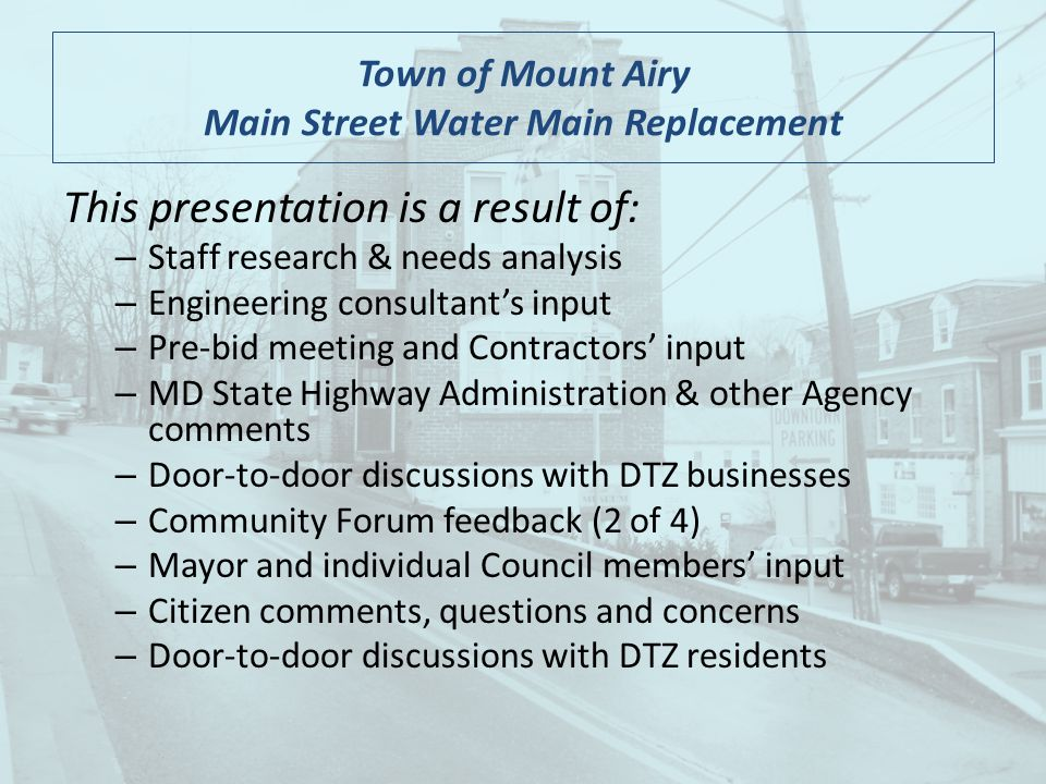 Town of Mount Airy Main Street Water Main Replacement This presentation is a result of: – Staff research & needs analysis – Engineering consultants input – Pre-bid meeting and Contractors input – MD State Highway Administration & other Agency comments – Door-to-door discussions with DTZ businesses – Community Forum feedback (2 of 4) – Mayor and individual Council members input – Citizen comments, questions and concerns – Door-to-door discussions with DTZ residents