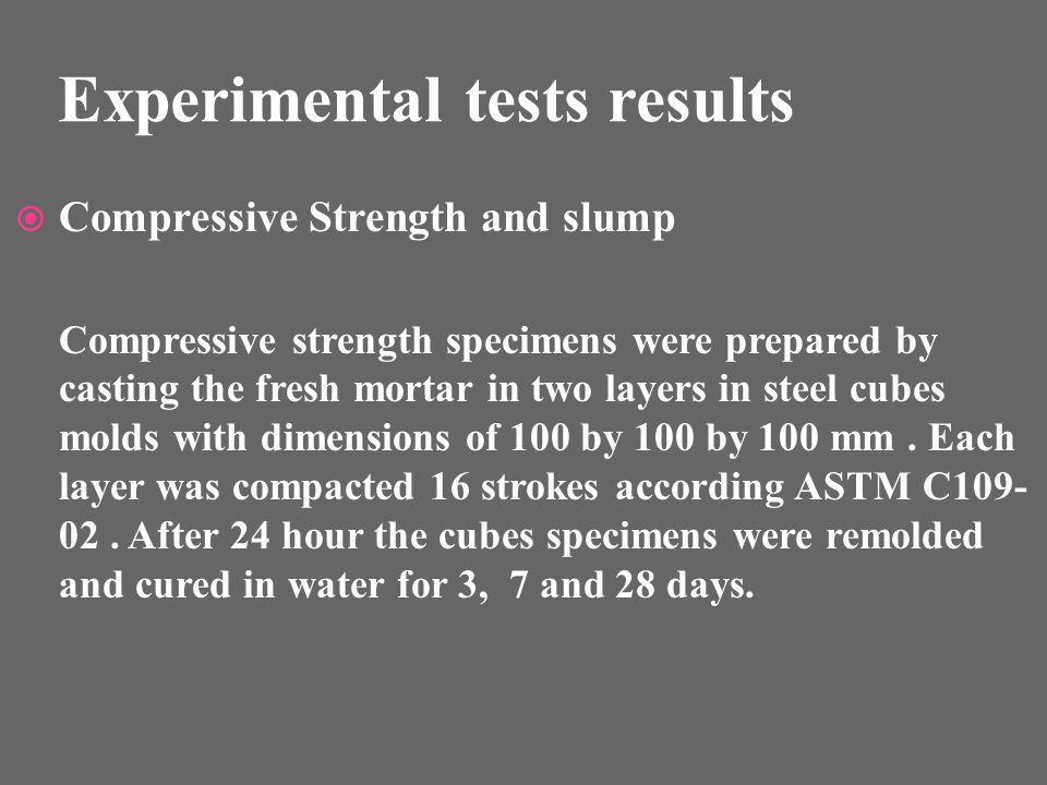 Experimental tests results Compressive Strength and slump Compressive strength specimens were prepared by casting the fresh mortar in two layers in steel cubes molds with dimensions of 100 by 100 by 100 mm.