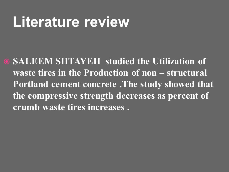 Literature review SALEEM SHTAYEH studied the Utilization of waste tires in the Production of non – structural Portland cement concrete.The study showed that the compressive strength decreases as percent of crumb waste tires increases.