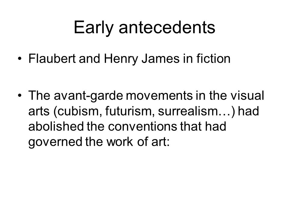 Early antecedents Flaubert and Henry James in fiction The avant-garde movements in the visual arts (cubism, futurism, surrealism…) had abolished the conventions that had governed the work of art: