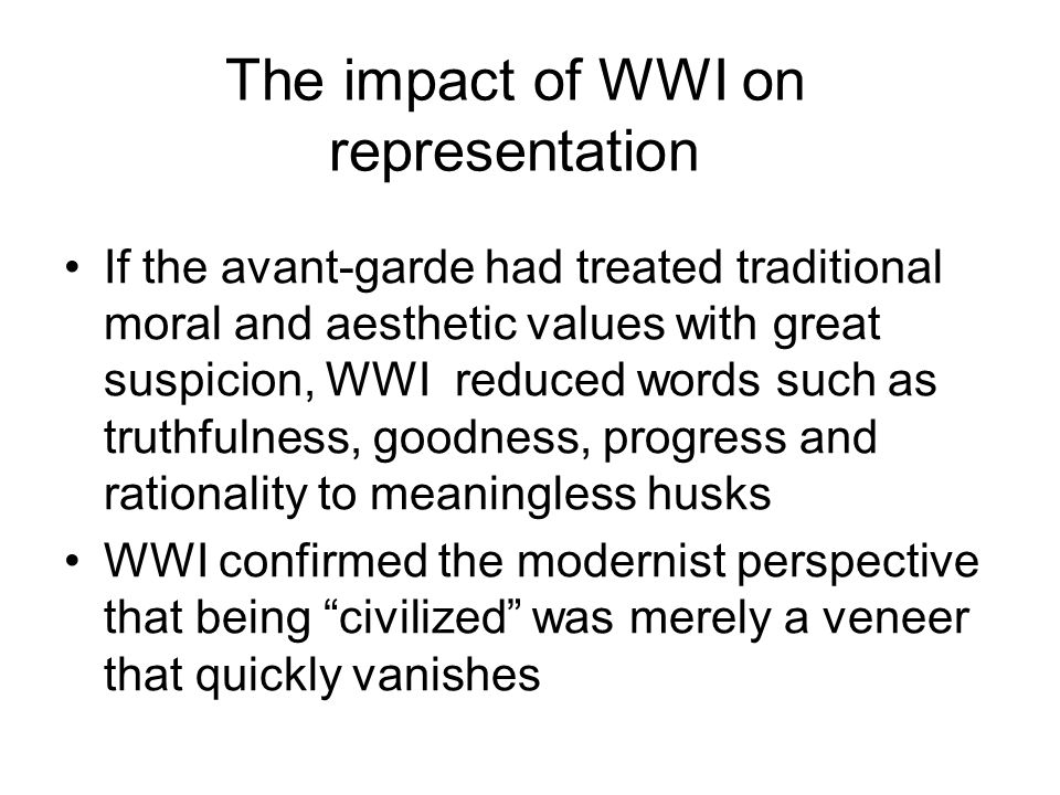 The impact of WWI on representation If the avant-garde had treated traditional moral and aesthetic values with great suspicion, WWI reduced words such as truthfulness, goodness, progress and rationality to meaningless husks WWI confirmed the modernist perspective that being civilized was merely a veneer that quickly vanishes