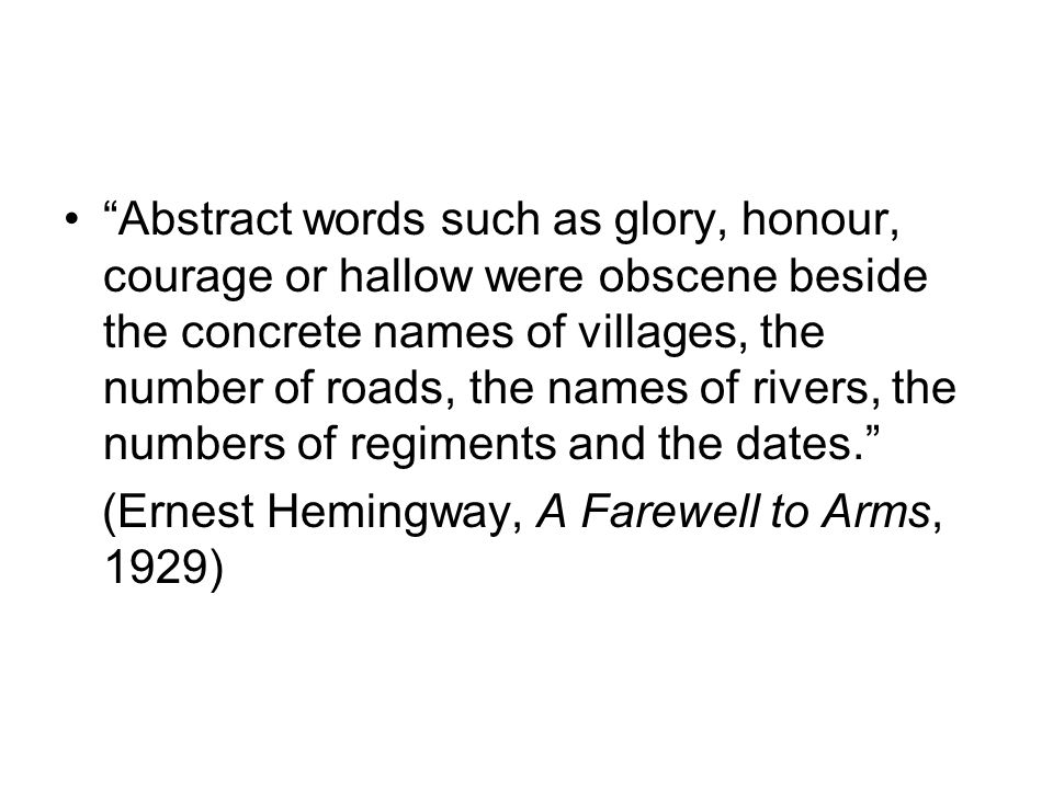 Abstract words such as glory, honour, courage or hallow were obscene beside the concrete names of villages, the number of roads, the names of rivers, the numbers of regiments and the dates.