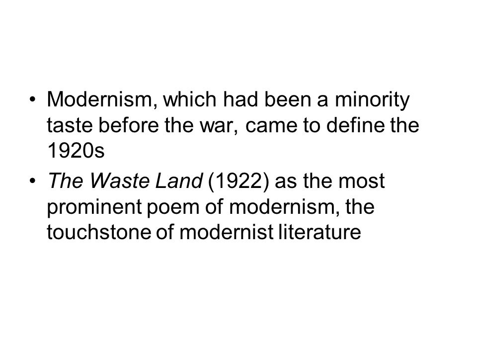 Modernism, which had been a minority taste before the war, came to define the 1920s The Waste Land (1922) as the most prominent poem of modernism, the touchstone of modernist literature