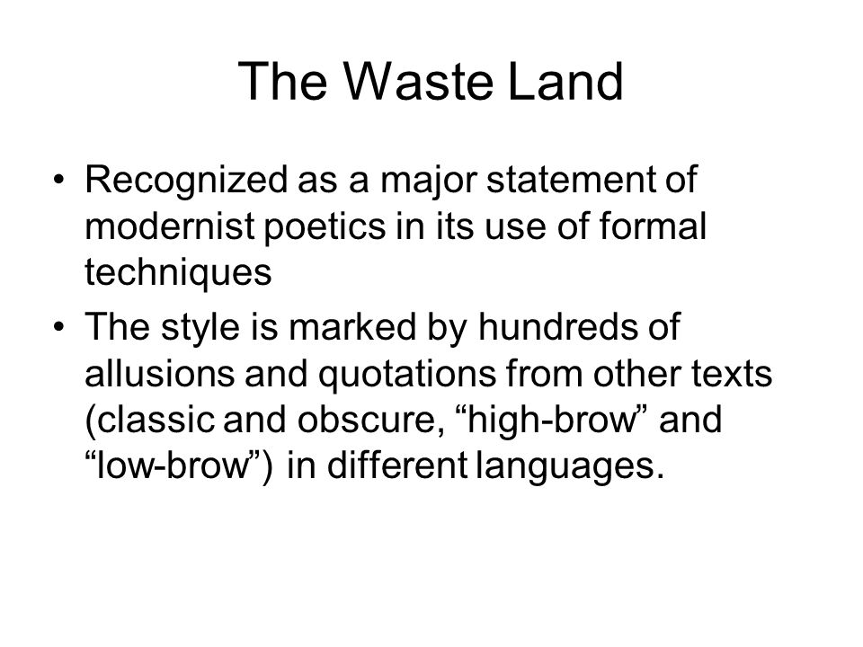 The Waste Land Recognized as a major statement of modernist poetics in its use of formal techniques The style is marked by hundreds of allusions and quotations from other texts (classic and obscure, high-brow and low-brow) in different languages.