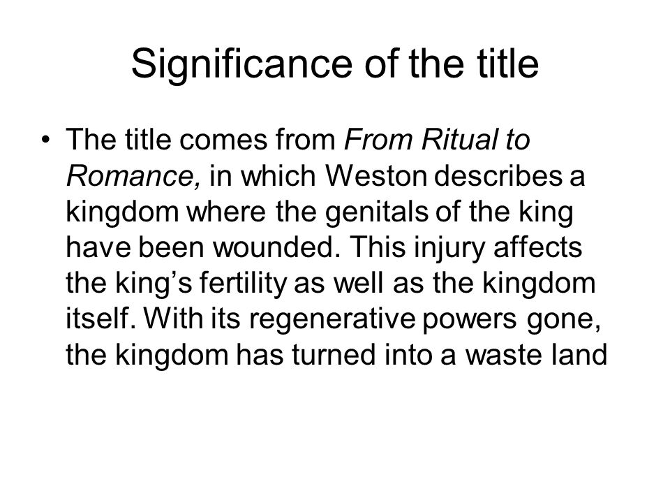 Significance of the title The title comes from From Ritual to Romance, in which Weston describes a kingdom where the genitals of the king have been wounded.