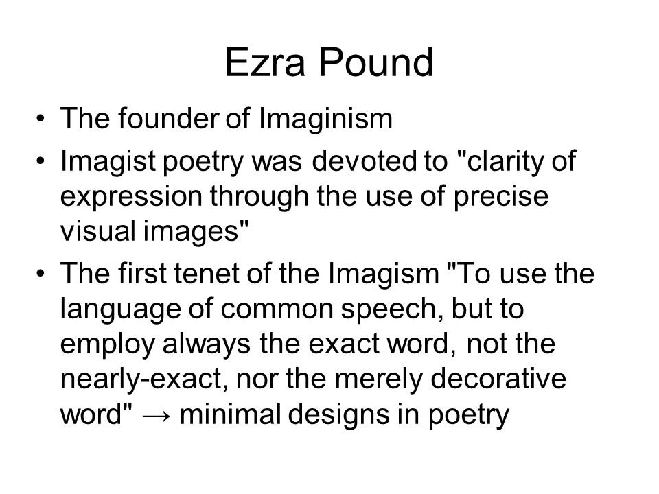 Ezra Pound The founder of Imaginism Imagist poetry was devoted to clarity of expression through the use of precise visual images The first tenet of the Imagism To use the language of common speech, but to employ always the exact word, not the nearly-exact, nor the merely decorative word minimal designs in poetry