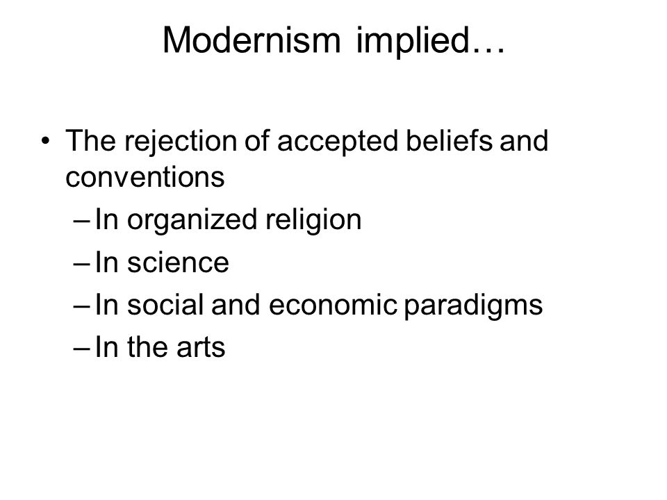 Modernism implied… The rejection of accepted beliefs and conventions –In organized religion –In science –In social and economic paradigms –In the arts