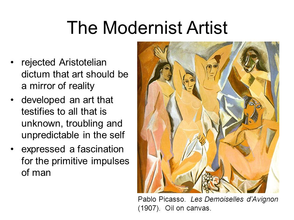 The Modernist Artist rejected Aristotelian dictum that art should be a mirror of reality developed an art that testifies to all that is unknown, troubling and unpredictable in the self expressed a fascination for the primitive impulses of man Pablo Picasso.
