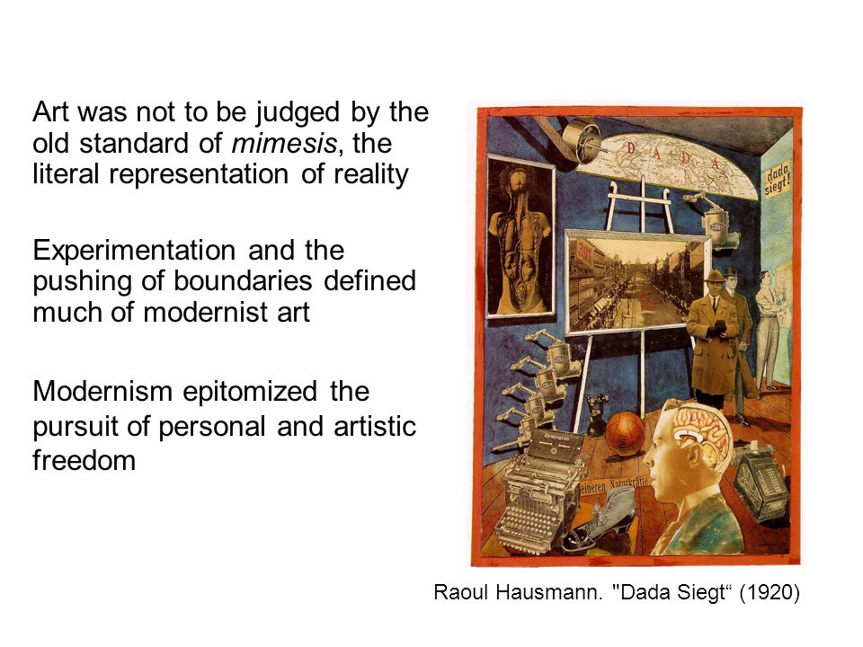 Art was not to be judged by the old standard of mimesis, the literal representation of reality Experimentation and the pushing of boundaries defined much of modernist art Modernism epitomized the pursuit of personal and artistic freedom Raoul Hausmann.