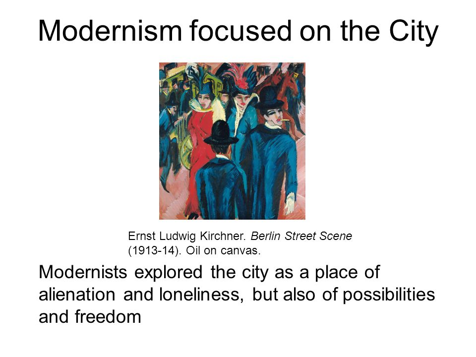 Modernism focused on the City Modernists explored the city as a place of alienation and loneliness, but also of possibilities and freedom Ernst Ludwig Kirchner.