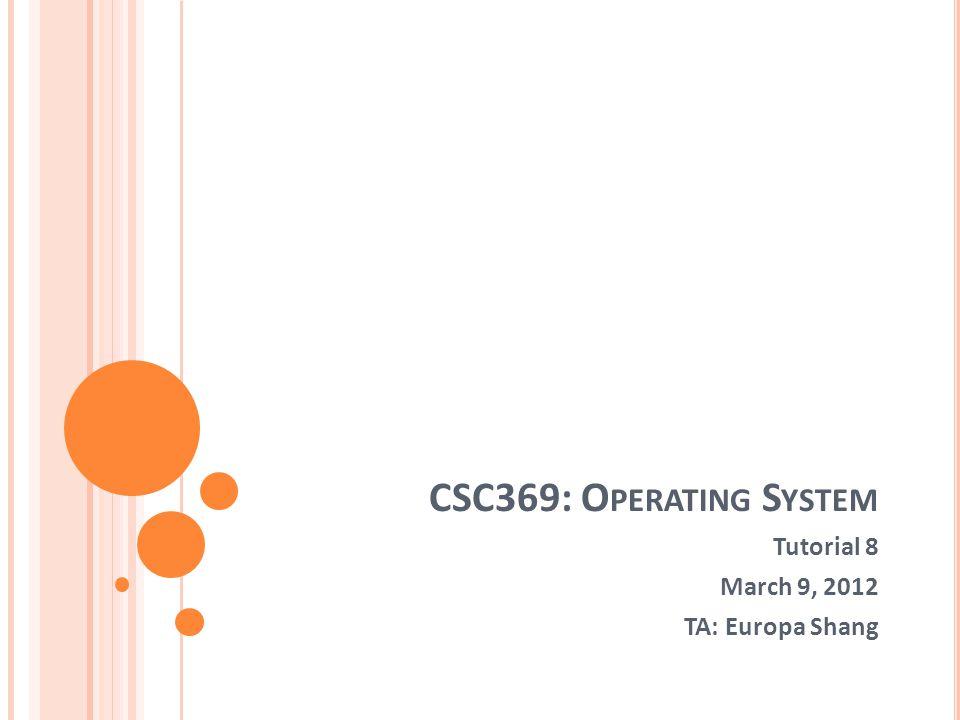 CSC369: O PERATING S YSTEM Tutorial 8 March 9, 2012 TA: Europa Shang