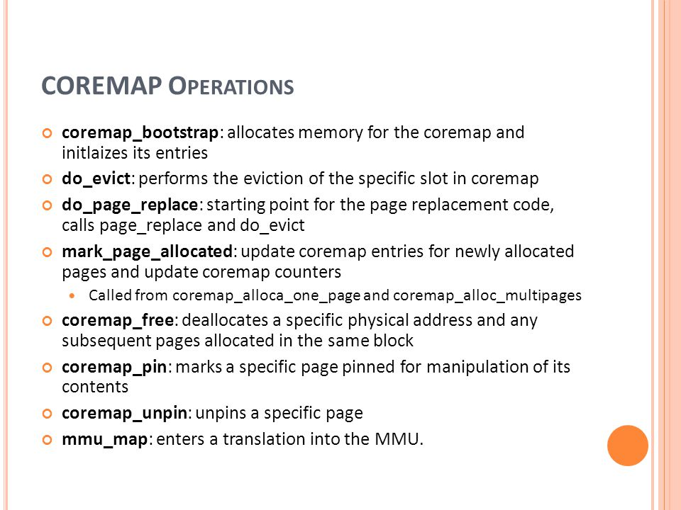 COREMAP O PERATIONS coremap_bootstrap: allocates memory for the coremap and initlaizes its entries do_evict: performs the eviction of the specific slo