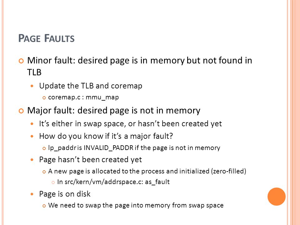 P AGE F AULTS Minor fault: desired page is in memory but not found in TLB Update the TLB and coremap coremap.c : mmu_map Major fault: desired page is