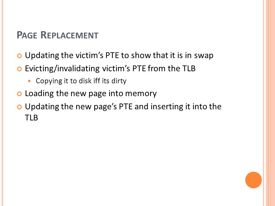P AGE R EPLACEMENT Updating the victims PTE to show that it is in swap Evicting/invalidating victims PTE from the TLB Copying it to disk iff its dirty Loading the new page into memory Updating the new pages PTE and inserting it into the TLB