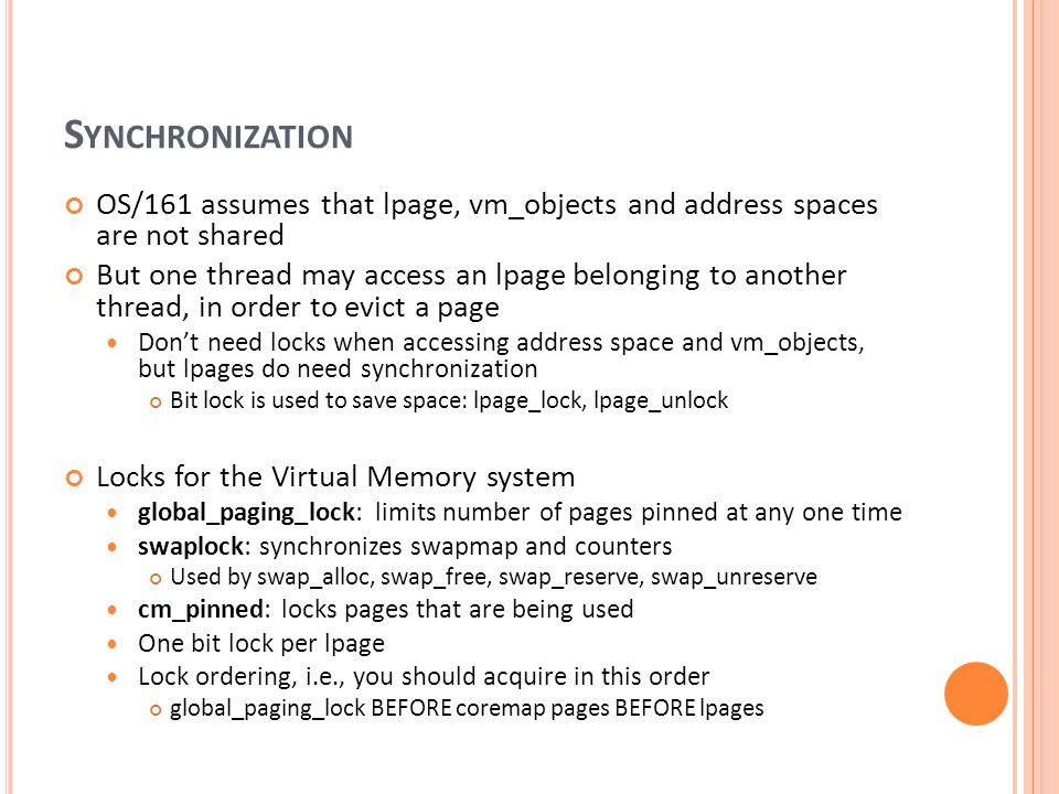 S YNCHRONIZATION OS/161 assumes that lpage, vm_objects and address spaces are not shared But one thread may access an lpage belonging to another threa