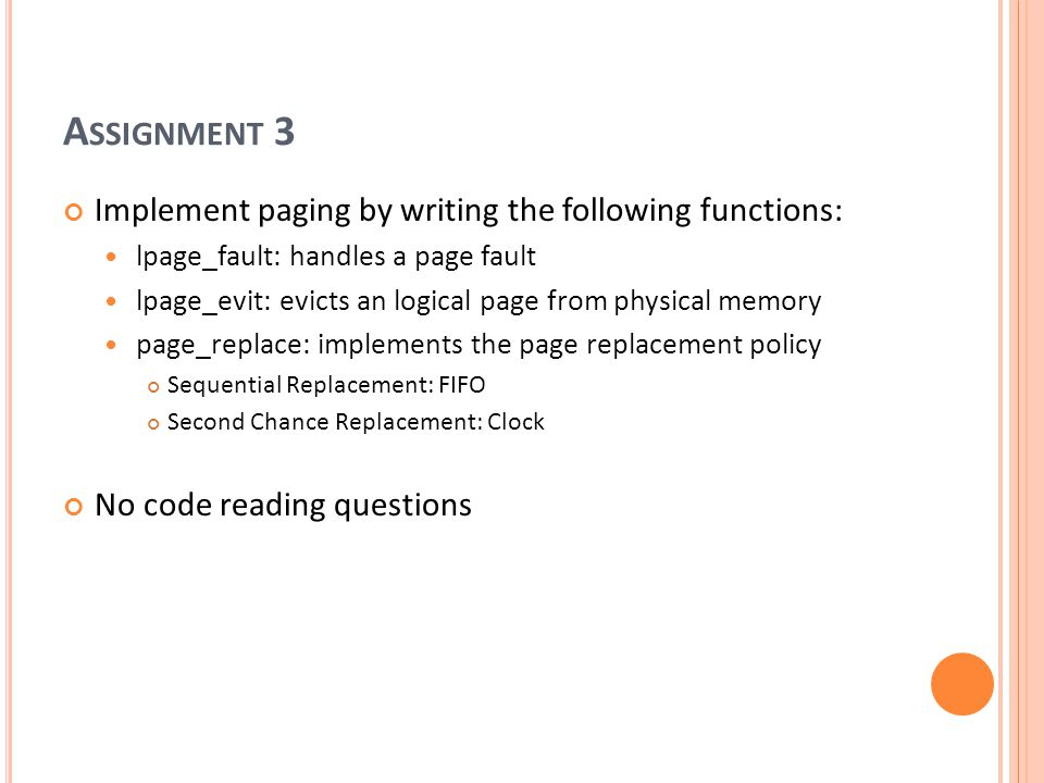 A SSIGNMENT 3 Implement paging by writing the following functions: lpage_fault: handles a page fault lpage_evit: evicts an logical page from physical memory page_replace: implements the page replacement policy Sequential Replacement: FIFO Second Chance Replacement: Clock No code reading questions