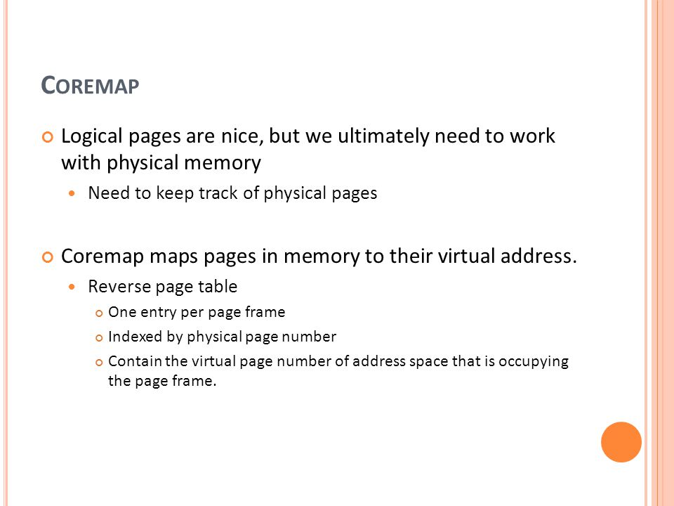 C OREMAP Logical pages are nice, but we ultimately need to work with physical memory Need to keep track of physical pages Coremap maps pages in memory
