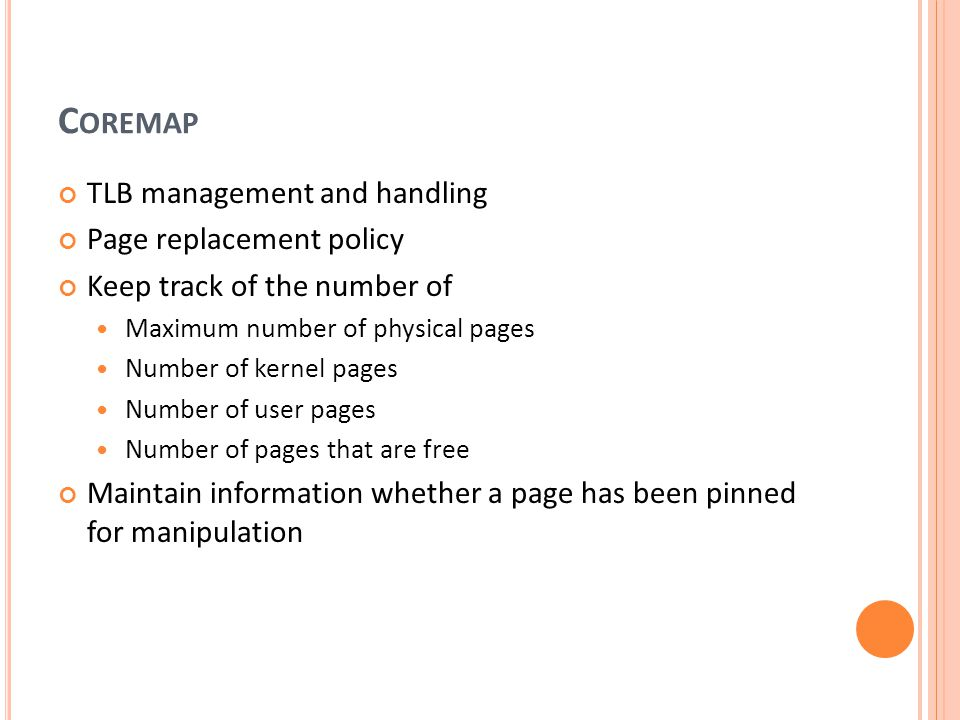 C OREMAP TLB management and handling Page replacement policy Keep track of the number of Maximum number of physical pages Number of kernel pages Number of user pages Number of pages that are free Maintain information whether a page has been pinned for manipulation