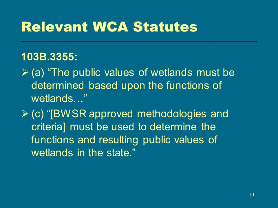 Relevant WCA Statutes 103B.3355: (a) The public values of wetlands must be determined based upon the functions of wetlands… (c) [BWSR approved methodologies and criteria] must be used to determine the functions and resulting public values of wetlands in the state.