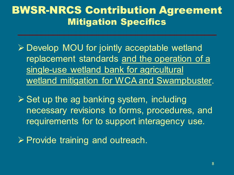 BWSR-NRCS Contribution Agreement Mitigation Specifics Develop MOU for jointly acceptable wetland replacement standards and the operation of a single-use wetland bank for agricultural wetland mitigation for WCA and Swampbuster.