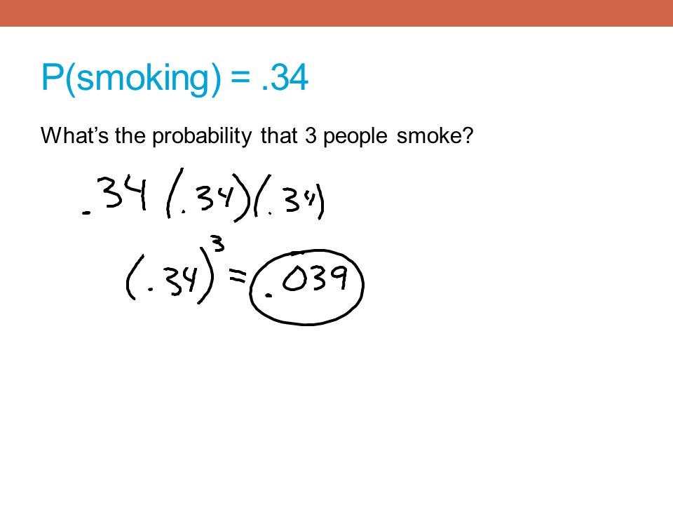 P(smoking) =.34 Whats the probability that 3 people smoke?