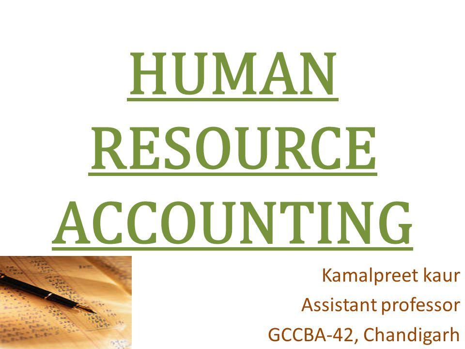 HUMAN RESOURCE ACCOUNTING Kamalpreet kaur Assistant professor GCCBA-42, Chandigarh