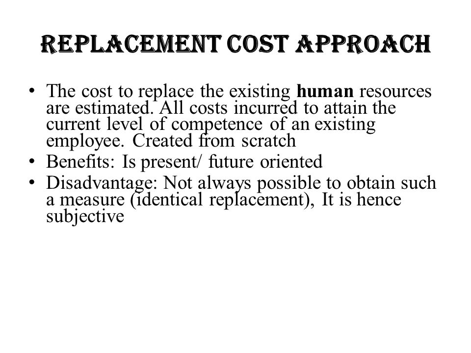 Replacement Cost Approach The cost to replace the existing human resources are estimated. All costs incurred to attain the current level of competence
