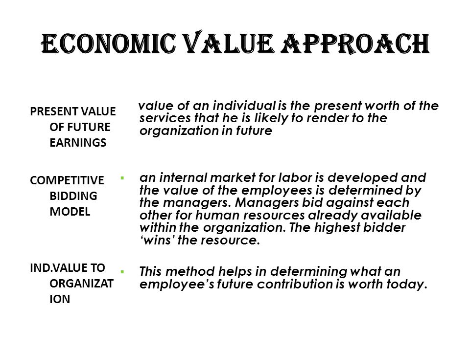 ECONOMIC VALUE APPROACH PRESENT VALUE OF FUTURE EARNINGS COMPETITIVE BIDDING MODEL IND.VALUE TO ORGANIZAT ION value of an individual is the present wo